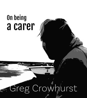 On Being a Carer by Greg Crowhurst