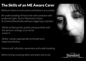 The Skills of an ME Aware Carer   Ability to listen to instruction and follow it accurately.  An understanding of how to be with someone with profound Light, Touch, Movement, Noise & ChemicalSensitivity without triggering a reaction.  Ability to flow gently, quietly and gracefully with the person's energy, so as not to  waste it.  Skilful  contact appropriate to the person's hypersensitivities.  Honest self reflection, awareness and understanding.  Skilful timing, knowing when and when not to act.
