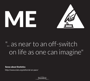 ME as close to an off switch on life as one can imagine.