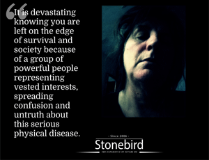 It is devastating knowing you are left on the edge of survival and society because of a group of powerful people representing  vested interests, spreading confusion and untruth about this serious physical disease.